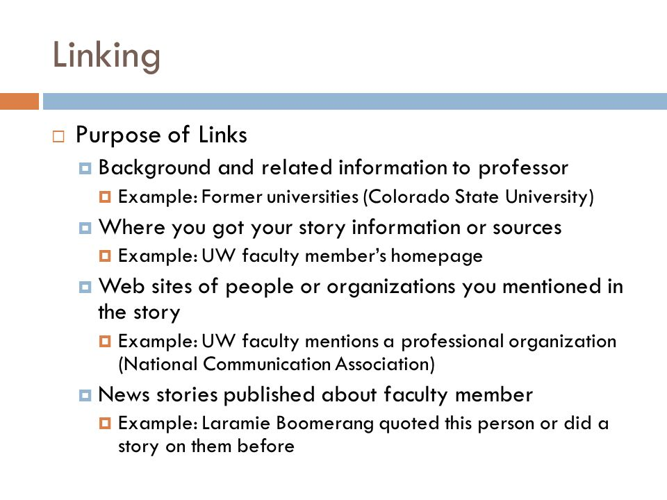 Linking Purpose of Links Background and related information to professor Example: Former universities (Colorado State University) Where you got your story information or sources Example: UW faculty members homepage Web sites of people or organizations you mentioned in the story Example: UW faculty mentions a professional organization (National Communication Association) News stories published about faculty member Example: Laramie Boomerang quoted this person or did a story on them before