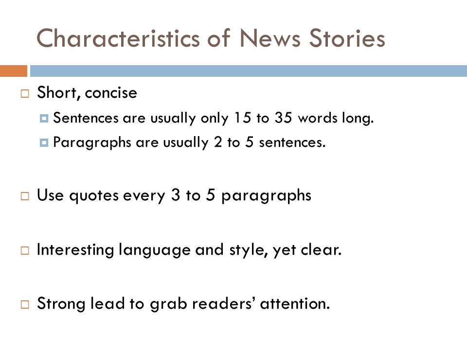 Characteristics of News Stories Short, concise Sentences are usually only 15 to 35 words long.