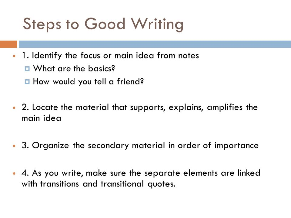 Steps to Good Writing 1. Identify the focus or main idea from notes What are the basics.