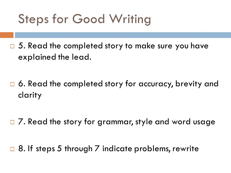 Steps for Good Writing 5. Read the completed story to make sure you have explained the lead.