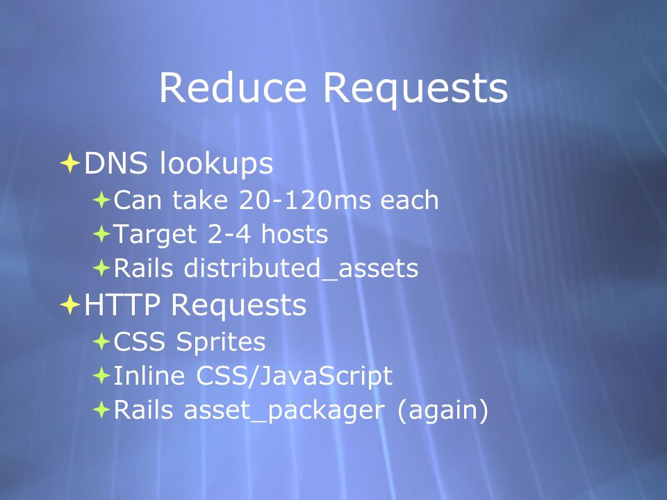 Reduce Requests DNS lookups Can take ms each Target 2-4 hosts Rails distributed_assets HTTP Requests CSS Sprites Inline CSS/JavaScript Rails asset_packager (again) DNS lookups Can take ms each Target 2-4 hosts Rails distributed_assets HTTP Requests CSS Sprites Inline CSS/JavaScript Rails asset_packager (again)
