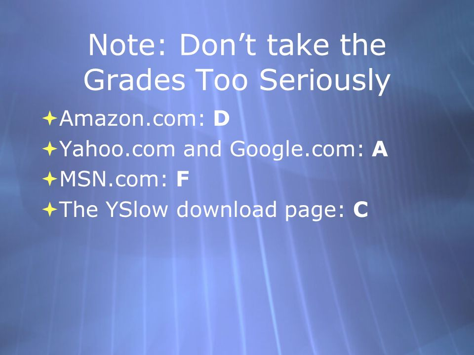 Note: Dont take the Grades Too Seriously Amazon.com: D Yahoo.com and Google.com: A MSN.com: F The YSlow download page: C Amazon.com: D Yahoo.com and Google.com: A MSN.com: F The YSlow download page: C