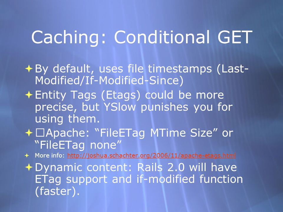 Caching: Conditional GET By default, uses file timestamps (Last- Modified/If-Modified-Since) Entity Tags (Etags) could be more precise, but YSlow punishes you for using them.