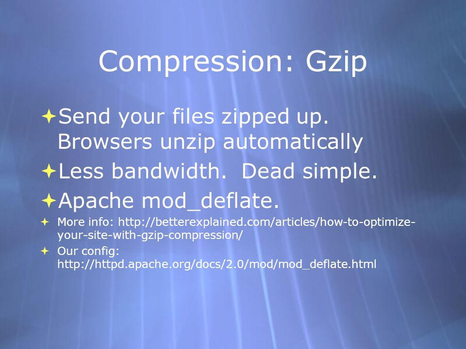 Compression: Gzip Send your files zipped up. Browsers unzip automatically Less bandwidth.