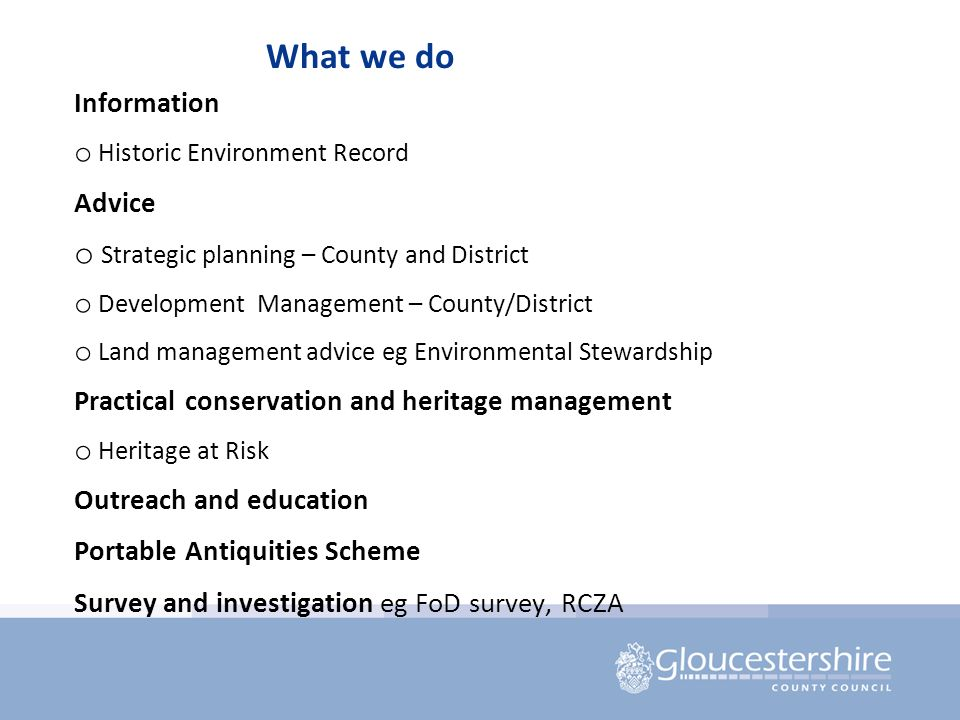 What we do Information o Historic Environment Record Advice o Strategic planning – County and District o Development Management – County/District o Land management advice eg Environmental Stewardship Practical conservation and heritage management o Heritage at Risk Outreach and education Portable Antiquities Scheme Survey and investigation eg FoD survey, RCZA