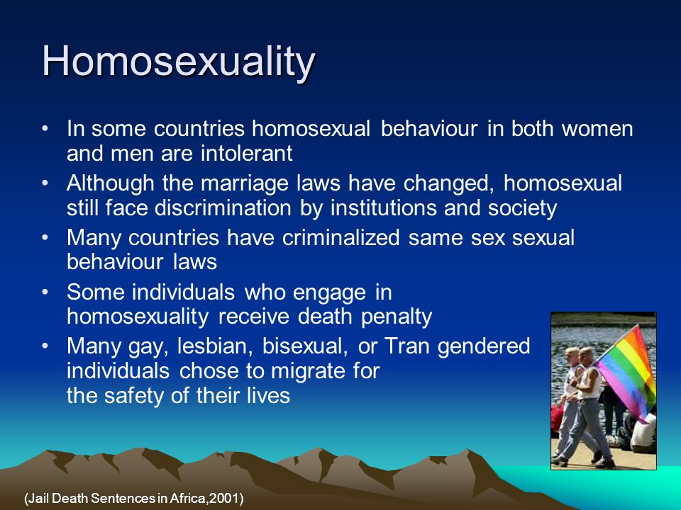 Homosexuality In some countries homosexual behaviour in both women and men are intolerant Although the marriage laws have changed, homosexual still face discrimination by institutions and society Many countries have criminalized same sex sexual behaviour laws Some individuals who engage in homosexuality receive death penalty Many gay, lesbian, bisexual, or Tran gendered individuals chose to migrate for the safety of their lives (Jail Death Sentences in Africa,2001)
