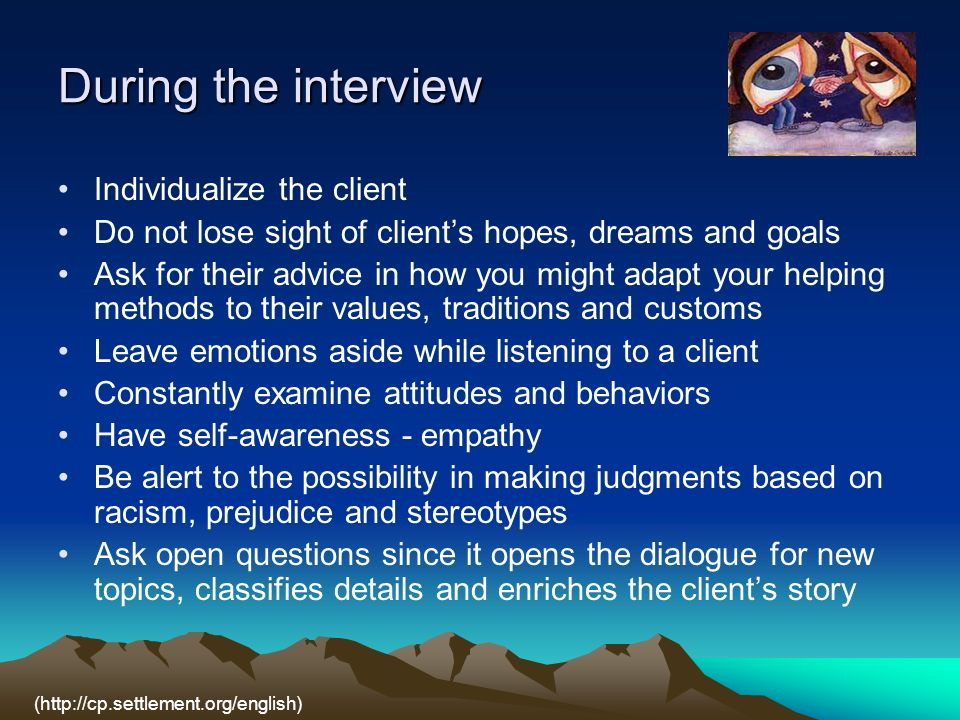 During the interview Individualize the client Do not lose sight of clients hopes, dreams and goals Ask for their advice in how you might adapt your helping methods to their values, traditions and customs Leave emotions aside while listening to a client Constantly examine attitudes and behaviors Have self-awareness - empathy Be alert to the possibility in making judgments based on racism, prejudice and stereotypes Ask open questions since it opens the dialogue for new topics, classifies details and enriches the clients story (http://cp.settlement.org/english)