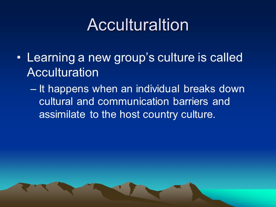 Acculturaltion Learning a new groups culture is called Acculturation –It happens when an individual breaks down cultural and communication barriers and assimilate to the host country culture.