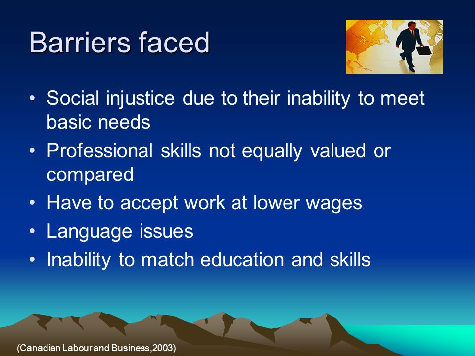 Barriers faced Social injustice due to their inability to meet basic needs Professional skills not equally valued or compared Have to accept work at lower wages Language issues Inability to match education and skills (Canadian Labour and Business,2003)