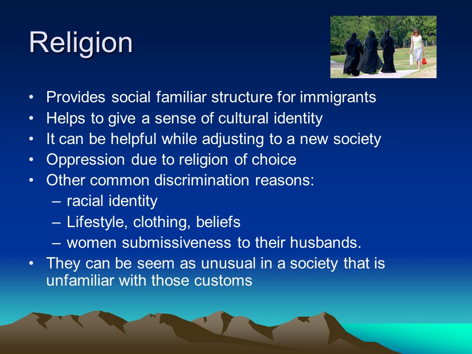 Religion Provides social familiar structure for immigrants Helps to give a sense of cultural identity It can be helpful while adjusting to a new society Oppression due to religion of choice Other common discrimination reasons: –racial identity –Lifestyle, clothing, beliefs –women submissiveness to their husbands.
