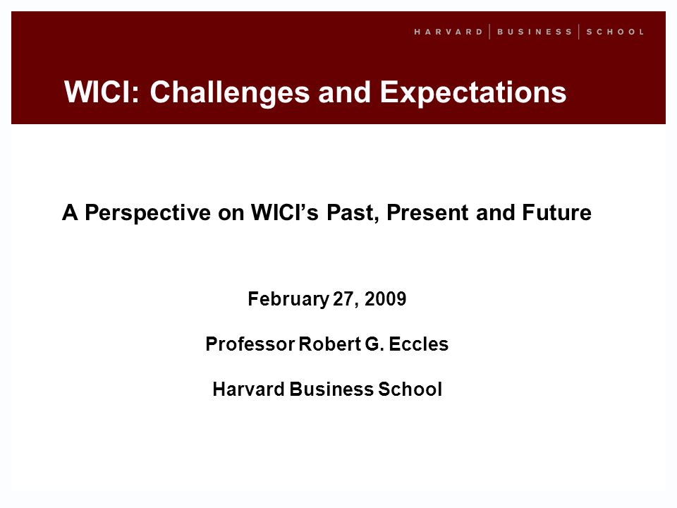 WICI: Challenges and Expectations A Perspective on WICIs Past, Present and Future February 27, 2009 Professor Robert G.