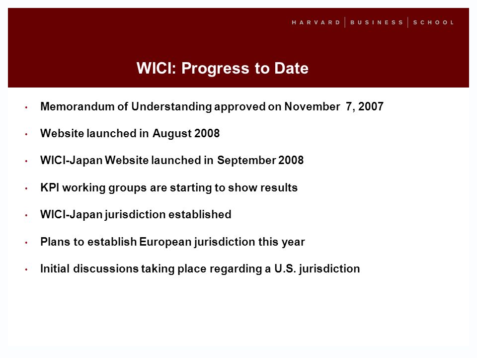 WICI: Progress to Date Memorandum of Understanding approved on November 7, 2007 Website launched in August 2008 WICI-Japan Website launched in September 2008 KPI working groups are starting to show results WICI-Japan jurisdiction established Plans to establish European jurisdiction this year Initial discussions taking place regarding a U.S.