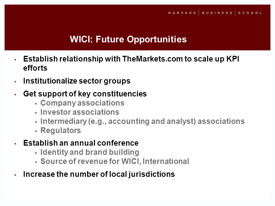 WICI: Future Opportunities Establish relationship with TheMarkets.com to scale up KPI efforts Institutionalize sector groups Get support of key constituencies Company associations Investor associations Intermediary (e.g., accounting and analyst) associations Regulators Establish an annual conference Identity and brand building Source of revenue for WICI, International Increase the number of local jurisdictions