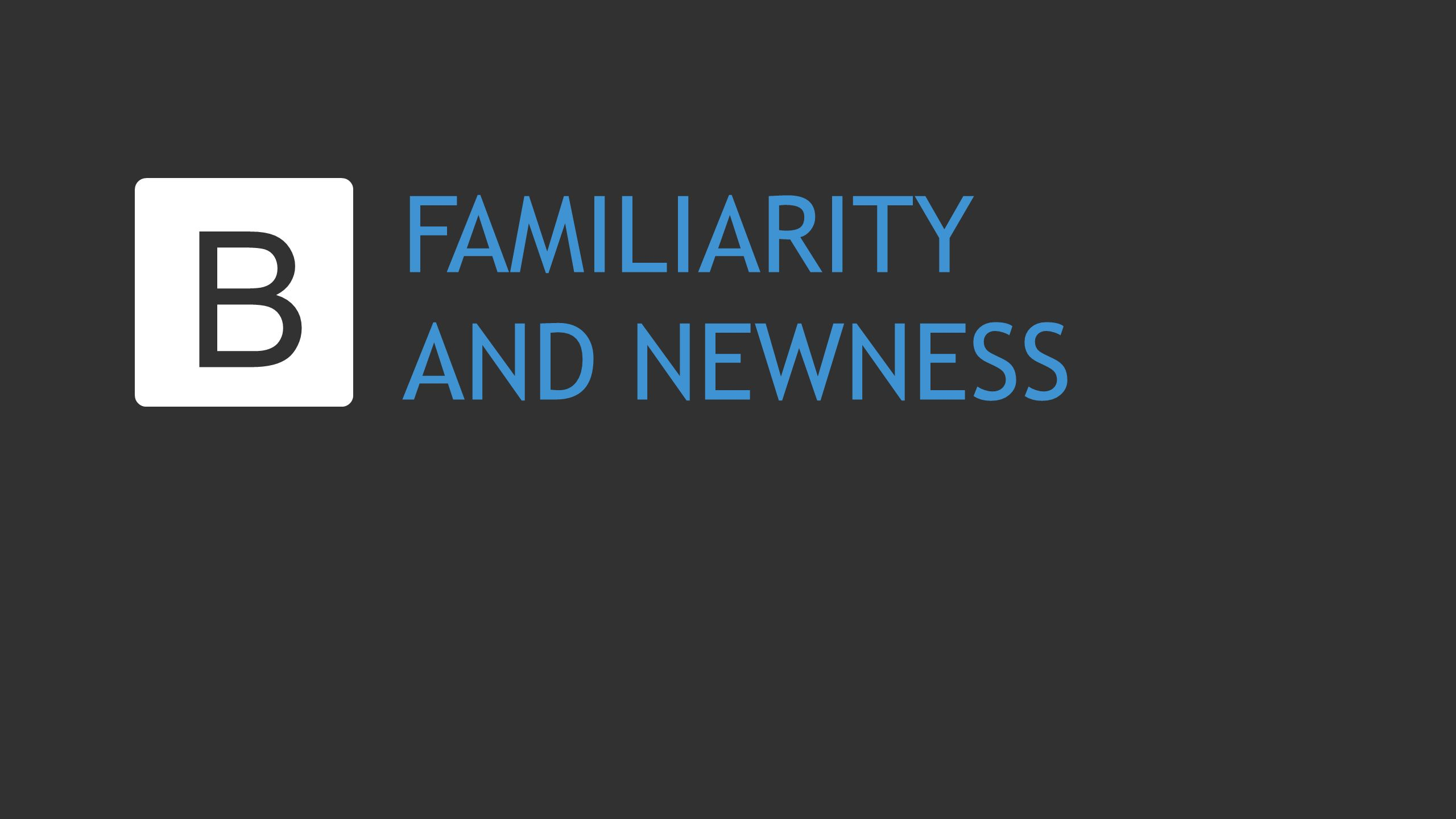 FAMILIARITY AND NEWNESS B