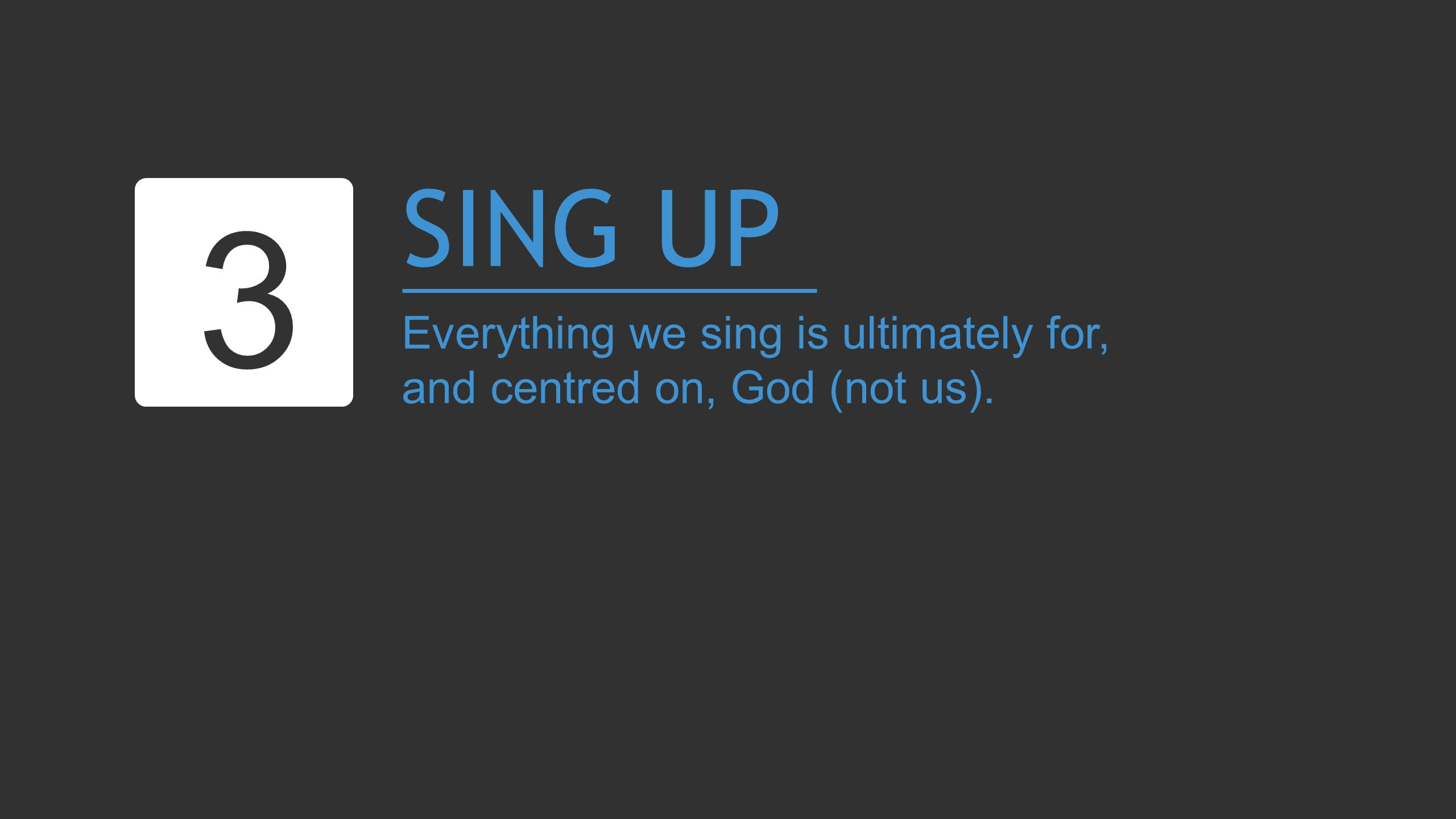 SING UP Everything we sing is ultimately for, and centred on, God (not us). 3