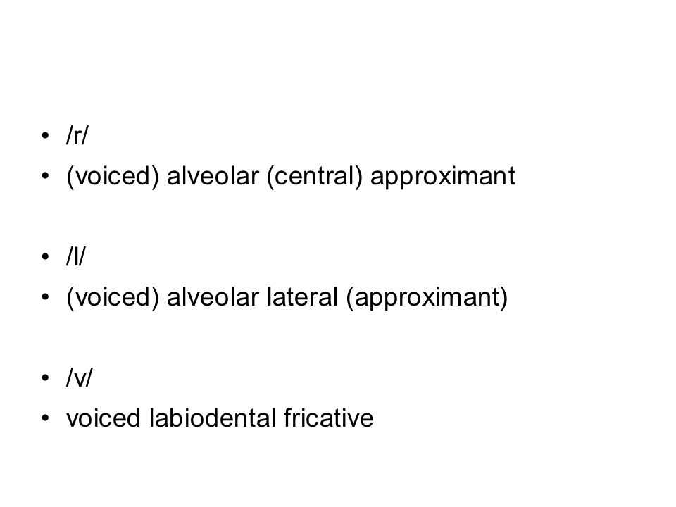 /r/ (voiced) alveolar (central) approximant /l/ (voiced) alveolar lateral (approximant) /v/ voiced labiodental fricative