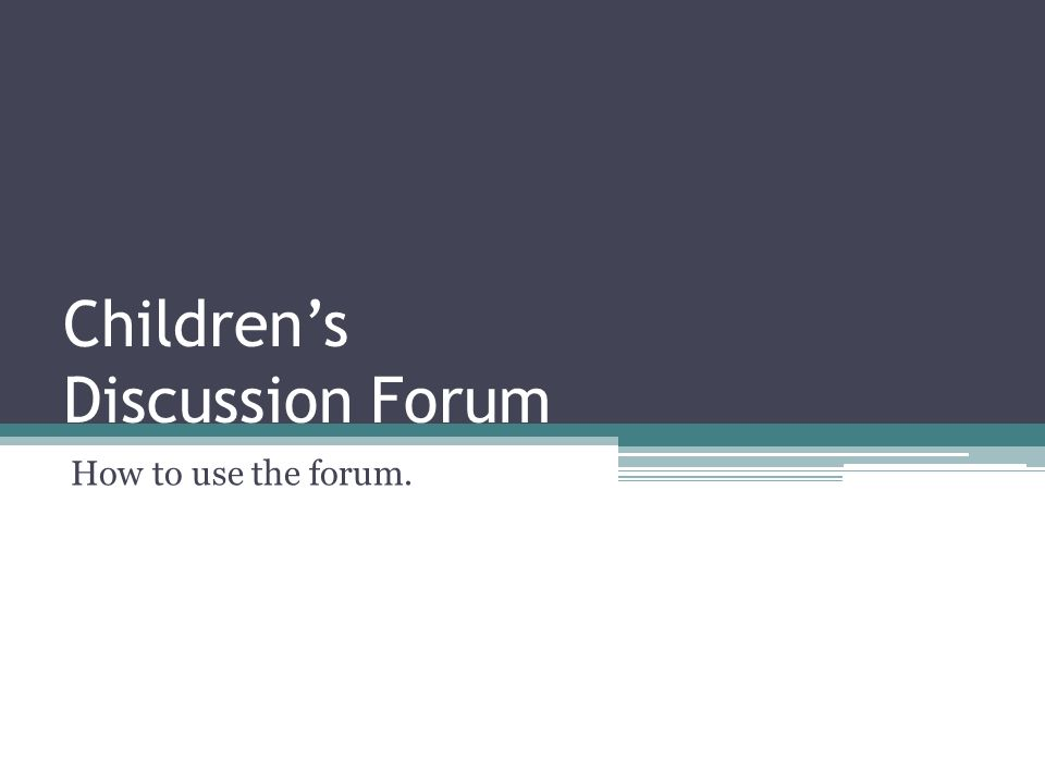 Childrens Discussion Forum How to use the forum.