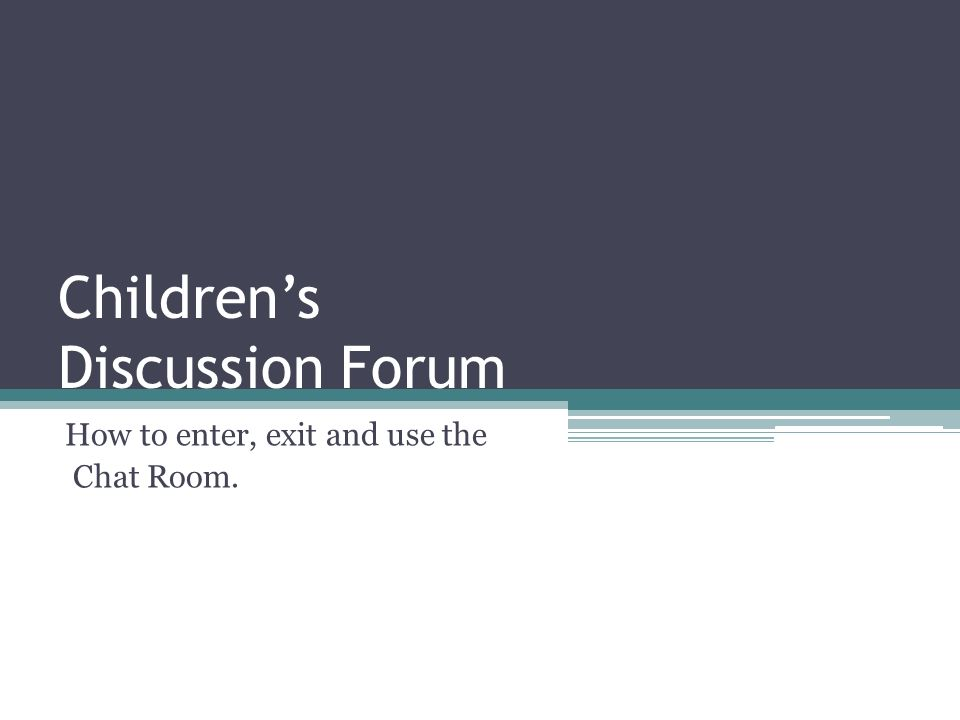 Childrens Discussion Forum How to enter, exit and use the Chat Room.