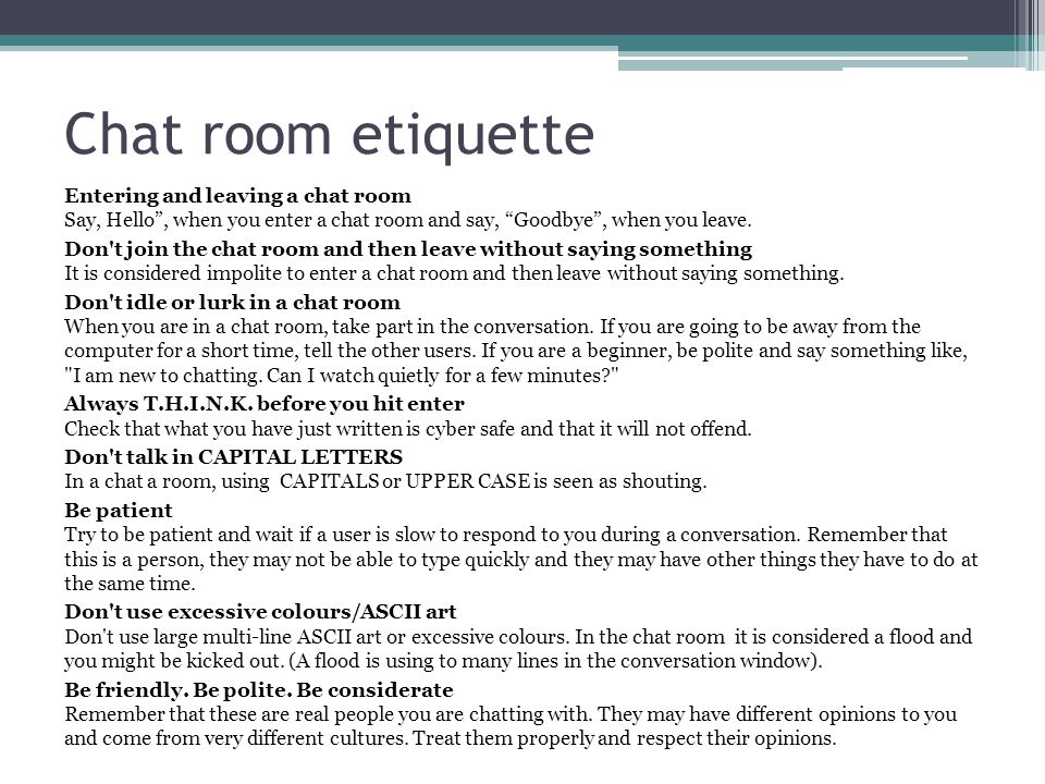 Chat room etiquette Entering and leaving a chat room Say, Hello, when you enter a chat room and say, Goodbye, when you leave.