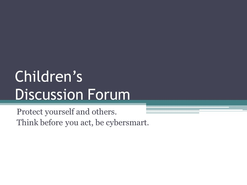 Childrens Discussion Forum Protect yourself and others. Think before you act, be cybersmart.