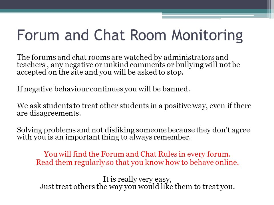 Forum and Chat Room Monitoring The forums and chat rooms are watched by administrators and teachers, any negative or unkind comments or bullying will not be accepted on the site and you will be asked to stop.