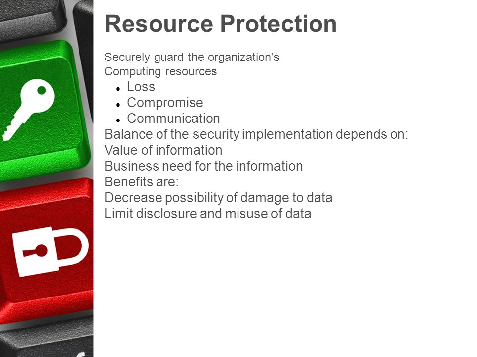 Resource Protection Securely guard the organizations Computing resources Loss Compromise Communication Balance of the security implementation depends on: Value of information Business need for the information Benefits are: Decrease possibility of damage to data Limit disclosure and misuse of data