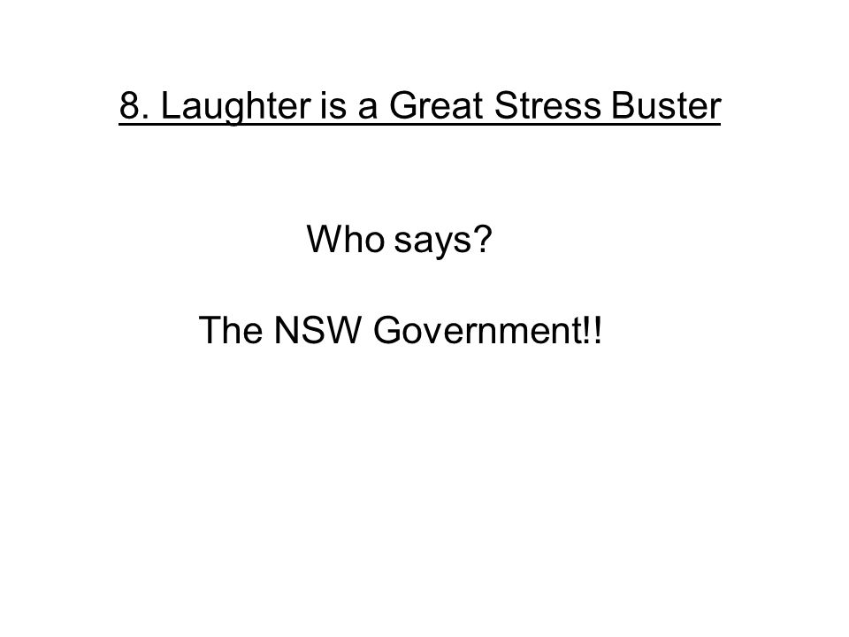 8. Laughter is a Great Stress Buster Who says The NSW Government!!