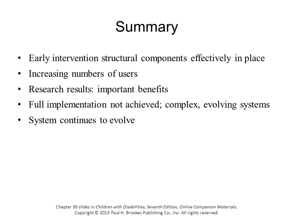 Summary Early intervention structural components effectively in place Increasing numbers of users Research results: important benefits Full implementation not achieved; complex, evolving systems System continues to evolve Chapter 30 slides in Children with Disabilities, Seventh Edition, Online Companion Materials.