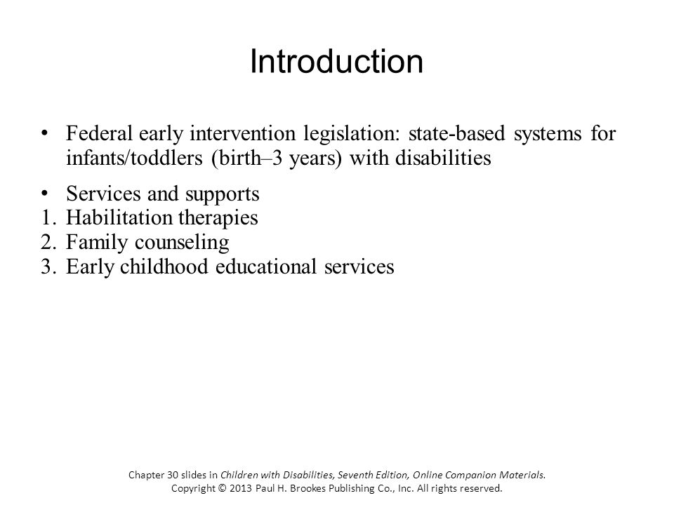 Introduction Federal early intervention legislation: state-based systems for infants/toddlers (birth–3 years) with disabilities Services and supports 1.Habilitation therapies 2.Family counseling 3.Early childhood educational services Chapter 30 slides in Children with Disabilities, Seventh Edition, Online Companion Materials.