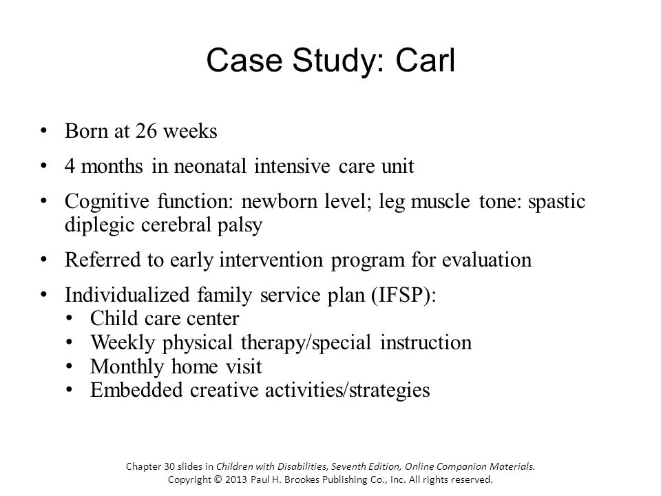Case Study: Carl Born at 26 weeks 4 months in neonatal intensive care unit Cognitive function: newborn level; leg muscle tone: spastic diplegic cerebral palsy Referred to early intervention program for evaluation Individualized family service plan (IFSP): Child care center Weekly physical therapy/special instruction Monthly home visit Embedded creative activities/strategies Chapter 30 slides in Children with Disabilities, Seventh Edition, Online Companion Materials.