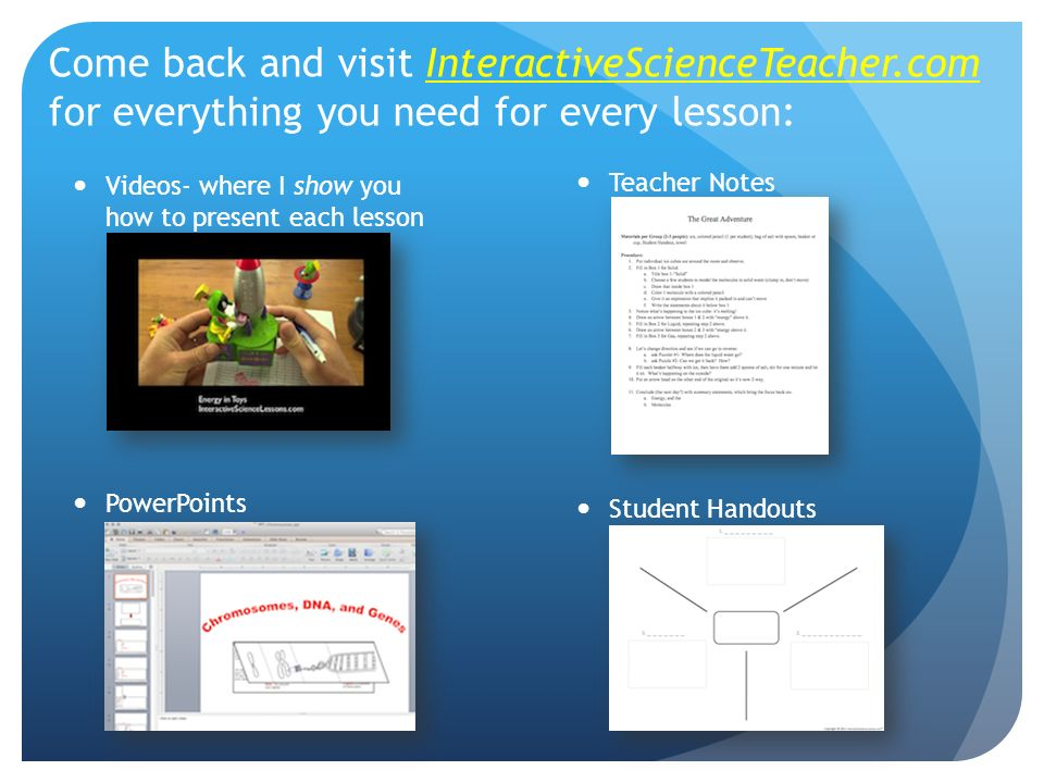 Come back and visit InteractiveScienceTeacher.com for everything you need for every lesson: Videos- where I show you how to present each lesson PowerPoints Teacher Notes Student Handouts