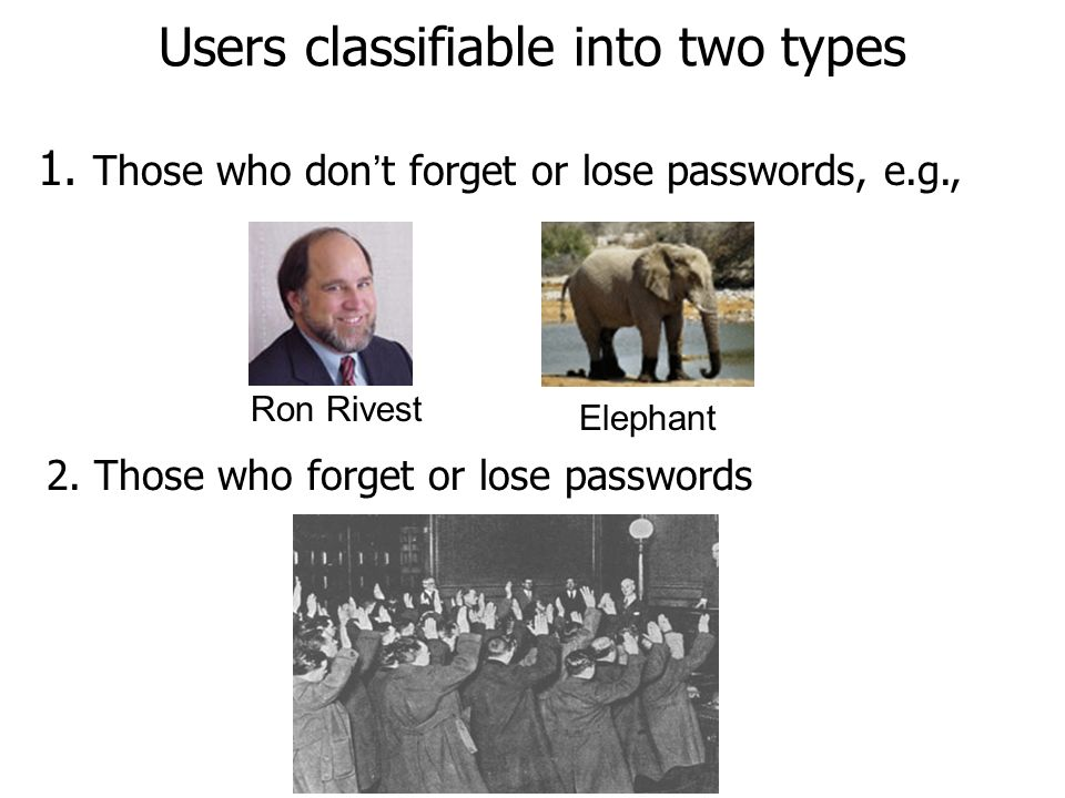 Users classifiable into two types 1. Those who don t forget or lose passwords, e.g., 2.