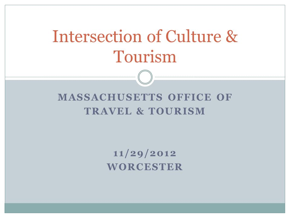 MASSACHUSETTS OFFICE OF TRAVEL & TOURISM 11/29/2012 WORCESTER Intersection of Culture & Tourism