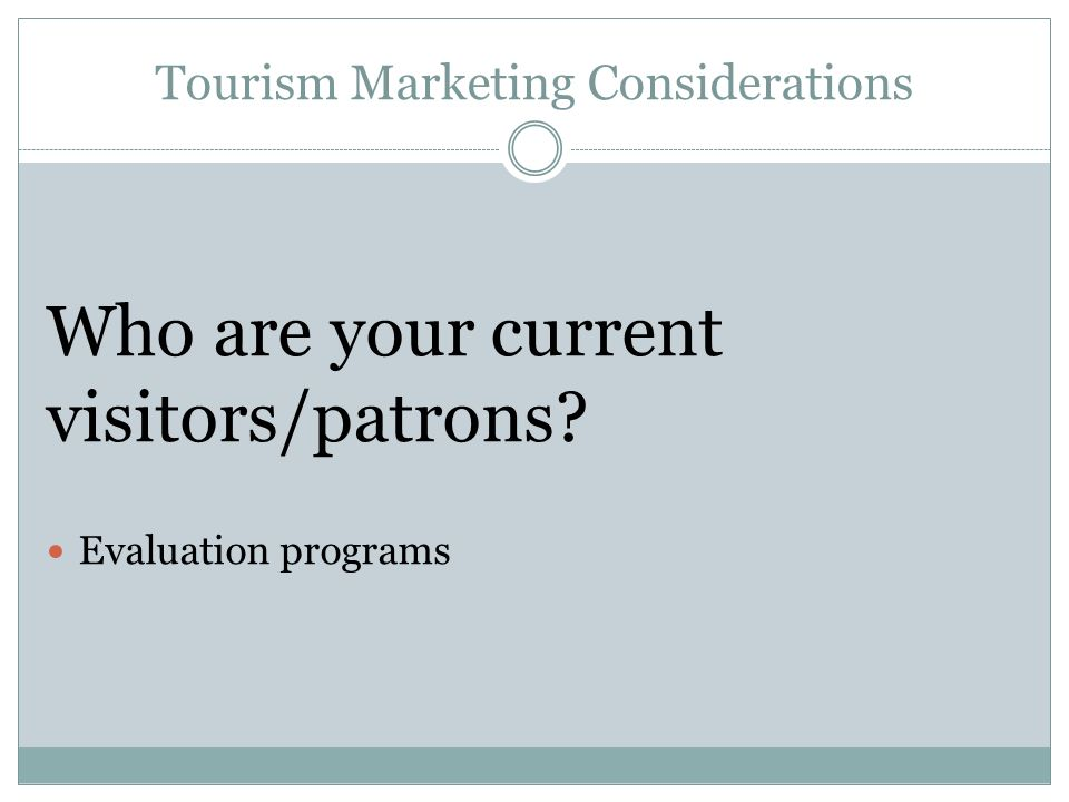 Tourism Marketing Considerations Who are your current visitors/patrons Evaluation programs