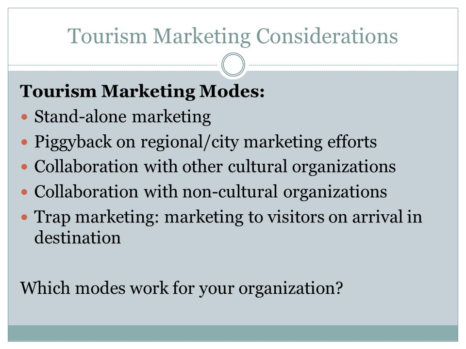 Tourism Marketing Considerations Tourism Marketing Modes: Stand-alone marketing Piggyback on regional/city marketing efforts Collaboration with other cultural organizations Collaboration with non-cultural organizations Trap marketing: marketing to visitors on arrival in destination Which modes work for your organization