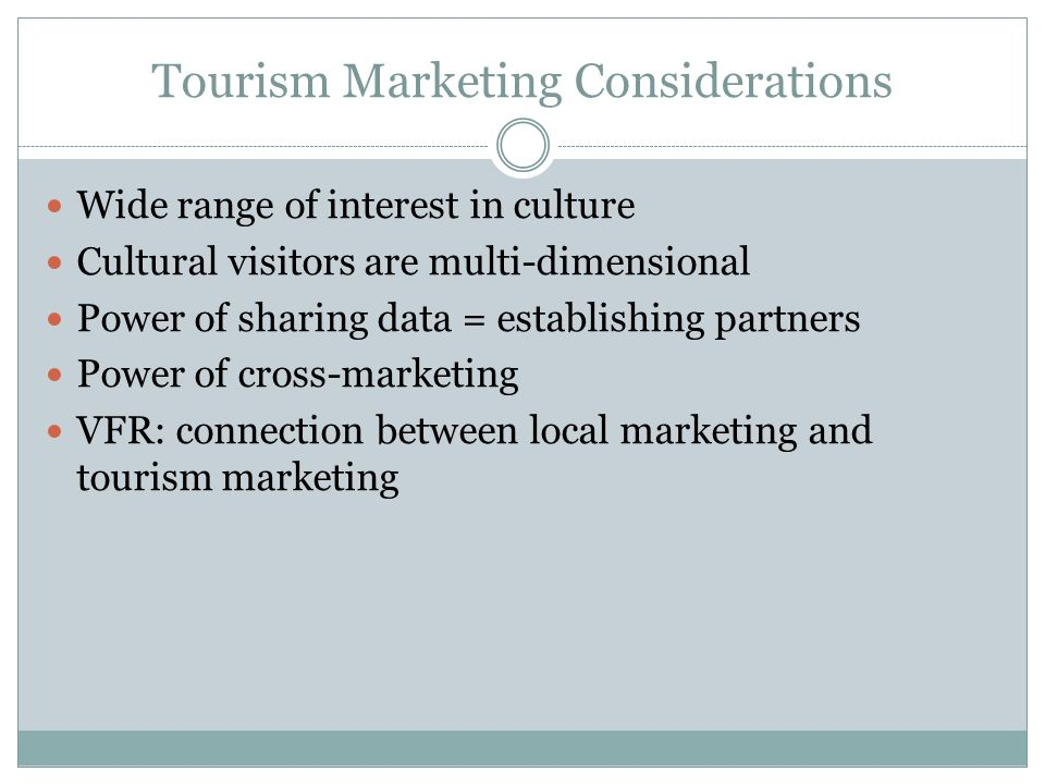 Tourism Marketing Considerations Wide range of interest in culture Cultural visitors are multi-dimensional Power of sharing data = establishing partners Power of cross-marketing VFR: connection between local marketing and tourism marketing