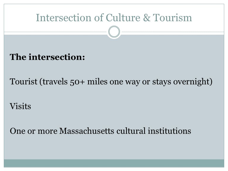 The intersection: Tourist (travels 50+ miles one way or stays overnight) Visits One or more Massachusetts cultural institutions