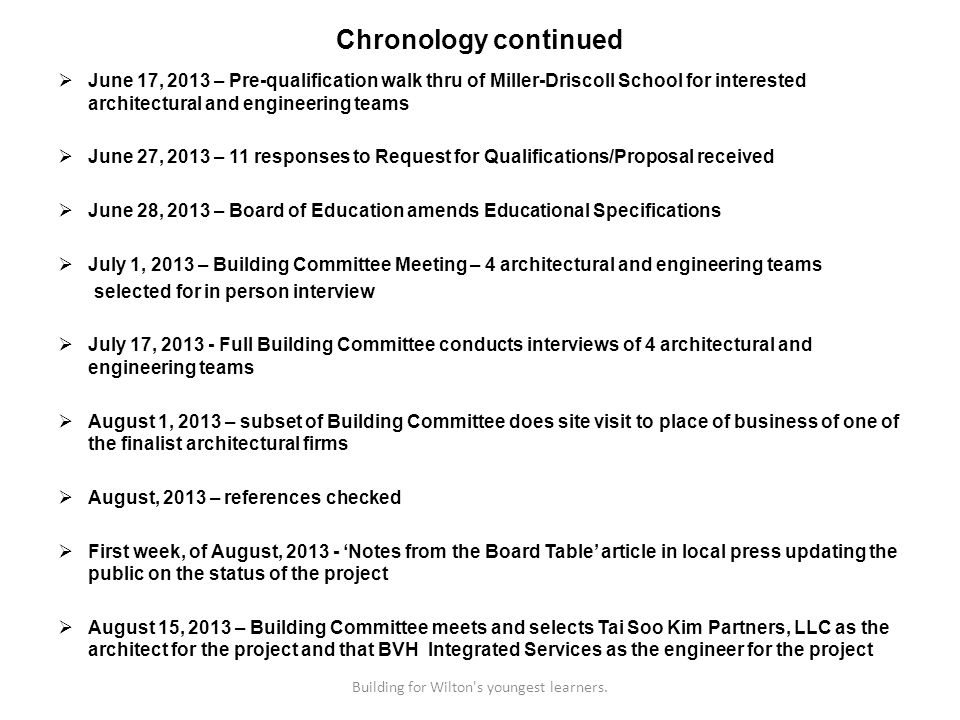 Chronology continued June 17, 2013 – Pre-qualification walk thru of Miller-Driscoll School for interested architectural and engineering teams June 27, 2013 – 11 responses to Request for Qualifications/Proposal received June 28, 2013 – Board of Education amends Educational Specifications July 1, 2013 – Building Committee Meeting – 4 architectural and engineering teams selected for in person interview July 17, Full Building Committee conducts interviews of 4 architectural and engineering teams August 1, 2013 – subset of Building Committee does site visit to place of business of one of the finalist architectural firms August, 2013 – references checked First week, of August, Notes from the Board Table article in local press updating the public on the status of the project August 15, 2013 – Building Committee meets and selects Tai Soo Kim Partners, LLC as the architect for the project and that BVH Integrated Services as the engineer for the project Building for Wilton s youngest learners.