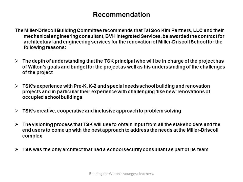 Recommendation The Miller-Driscoll Building Committee recommends that Tai Soo Kim Partners, LLC and their mechanical engineering consultant, BVH Integrated Services, be awarded the contract for architectural and engineering services for the renovation of Miller-Driscoll School for the following reasons: The depth of understanding that the TSK principal who will be in charge of the project has of Wiltons goals and budget for the project as well as his understanding of the challenges of the project TSKs experience with Pre-K, K-2 and special needs school building and renovation projects and in particular their experience with challenging like new renovations of occupied school buildings TSKs creative, cooperative and inclusive approach to problem solving The visioning process that TSK will use to obtain input from all the stakeholders and the end users to come up with the best approach to address the needs at the Miller-Driscoll complex TSK was the only architect that had a school security consultant as part of its team Building for Wilton s youngest learners.