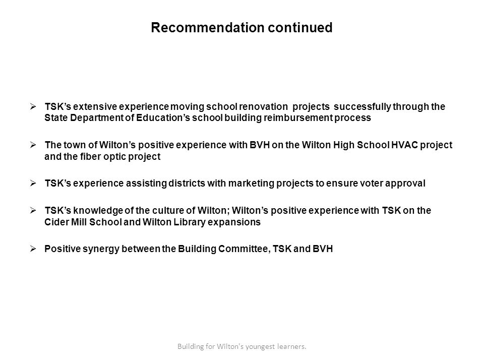 Recommendation continued TSKs extensive experience moving school renovation projects successfully through the State Department of Educations school building reimbursement process The town of Wiltons positive experience with BVH on the Wilton High School HVAC project and the fiber optic project TSKs experience assisting districts with marketing projects to ensure voter approval TSKs knowledge of the culture of Wilton; Wiltons positive experience with TSK on the Cider Mill School and Wilton Library expansions Positive synergy between the Building Committee, TSK and BVH Building for Wilton s youngest learners.