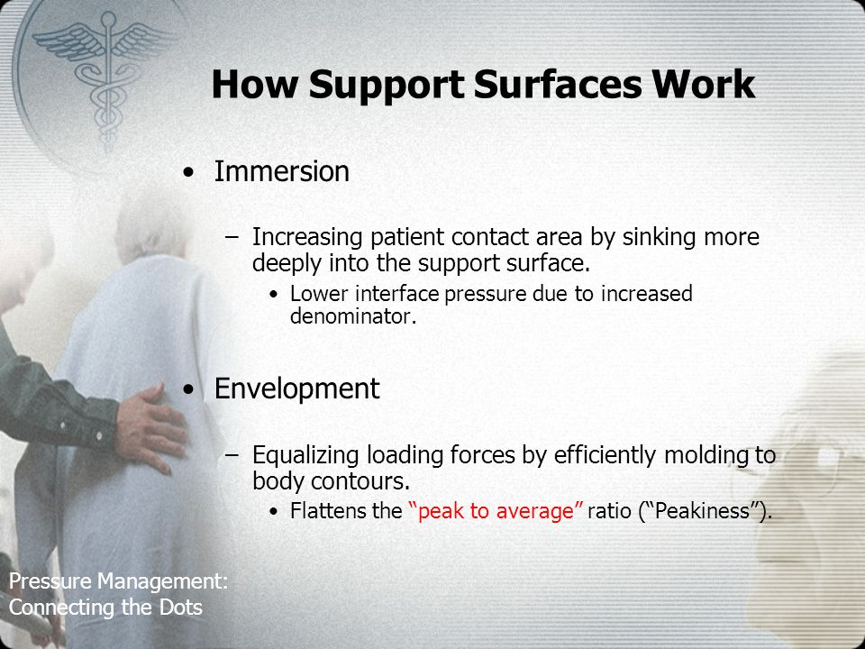 Pressure Management: Connecting the Dots How Support Surfaces Work Immersion –Increasing patient contact area by sinking more deeply into the support surface.