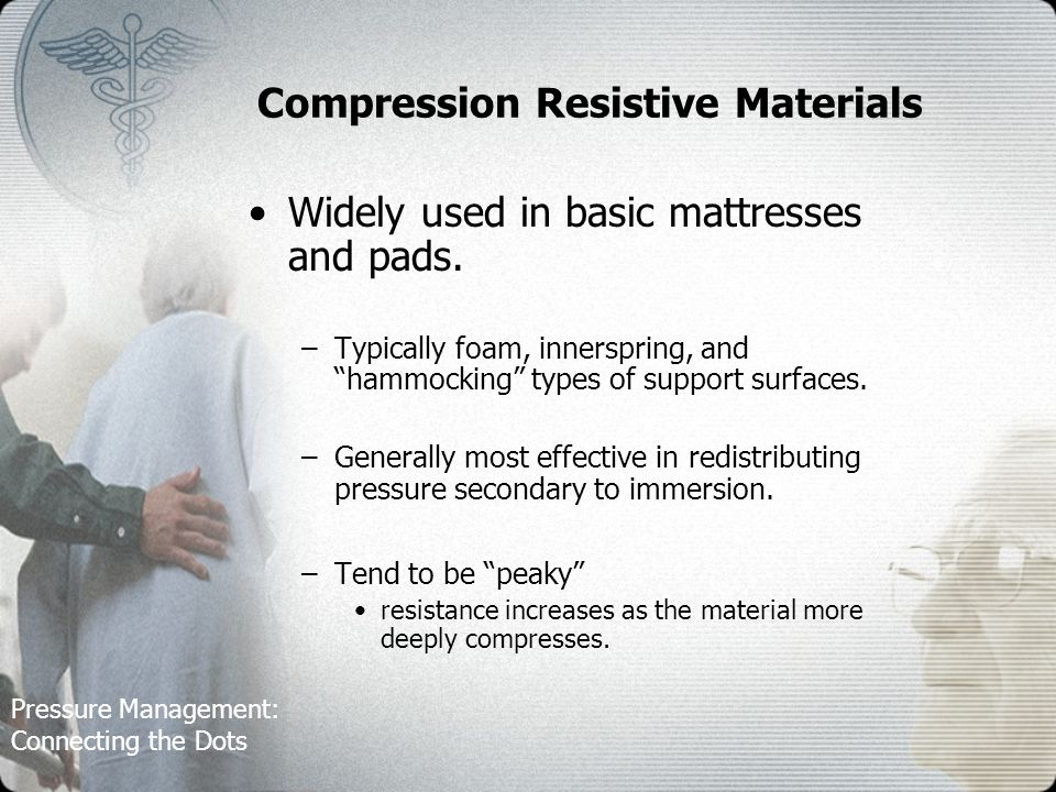 Pressure Management: Connecting the Dots Compression Resistive Materials Widely used in basic mattresses and pads.