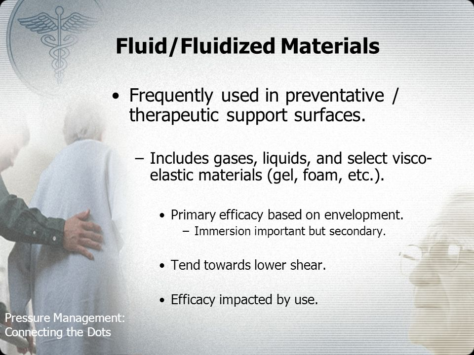 Pressure Management: Connecting the Dots Fluid/Fluidized Materials Frequently used in preventative / therapeutic support surfaces.