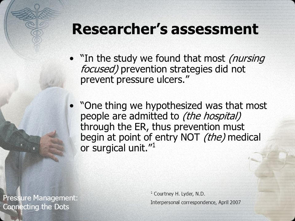 Pressure Management: Connecting the Dots Researchers assessment In the study we found that most (nursing focused) prevention strategies did not prevent pressure ulcers.