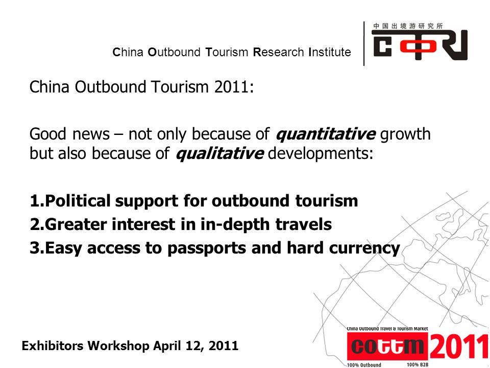 Powered by China Outbound Tourism Research Institute China Outbound Tourism 2011: Good news – not only because of quantitative growth but also because of qualitative developments: 1.Political support for outbound tourism 2.Greater interest in in-depth travels 3.Easy access to passports and hard currency Exhibitors Workshop April 12, 2011