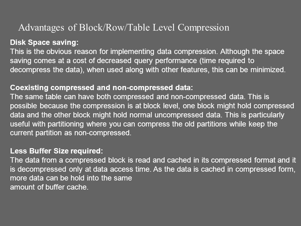 Advantages of Block/Row/Table Level Compression Disk Space saving: This is the obvious reason for implementing data compression.