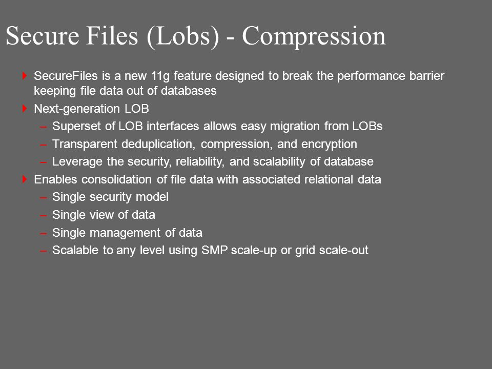 Secure Files (Lobs) - Compression SecureFiles is a new 11g feature designed to break the performance barrier keeping file data out of databases Next-generation LOB –Superset of LOB interfaces allows easy migration from LOBs –Transparent deduplication, compression, and encryption –Leverage the security, reliability, and scalability of database Enables consolidation of file data with associated relational data –Single security model –Single view of data –Single management of data –Scalable to any level using SMP scale-up or grid scale-out