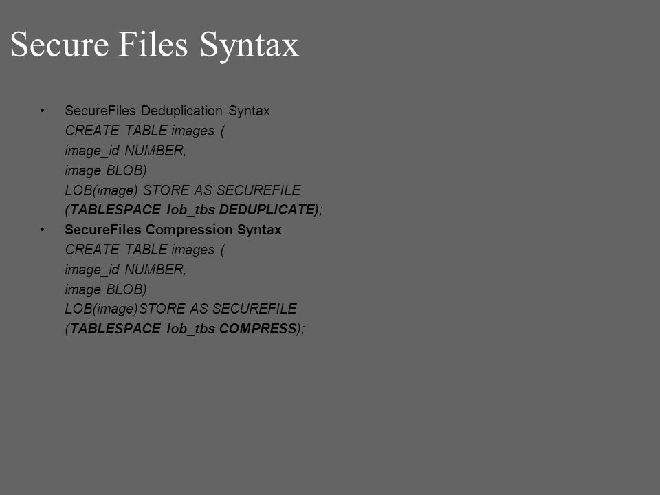 Secure Files Syntax SecureFiles Deduplication Syntax CREATE TABLE images ( image_id NUMBER, image BLOB) LOB(image) STORE AS SECUREFILE (TABLESPACE lob_tbs DEDUPLICATE); SecureFiles Compression Syntax CREATE TABLE images ( image_id NUMBER, image BLOB) LOB(image)STORE AS SECUREFILE (TABLESPACE lob_tbs COMPRESS);