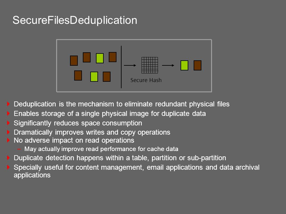 SecureFilesDeduplication Deduplication is the mechanism to eliminate redundant physical files Enables storage of a single physical image for duplicate data Significantly reduces space consumption Dramatically improves writes and copy operations No adverse impact on read operations –May actually improve read performance for cache data Duplicate detection happens within a table, partition or sub-partition Specially useful for content management,  applications and data archival applications Secure Hash