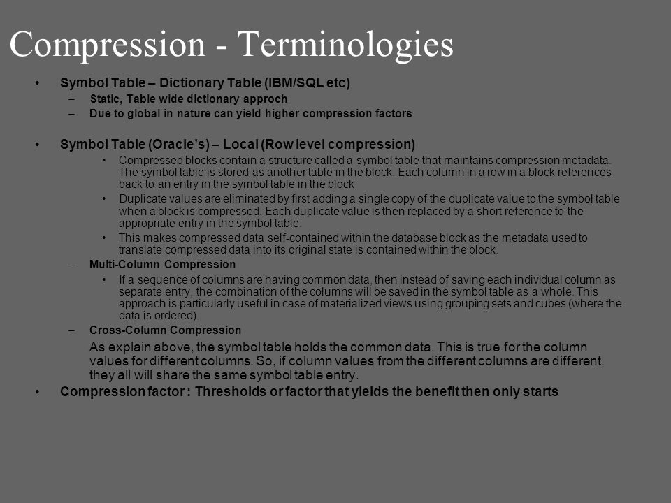 Compression - Terminologies Symbol Table – Dictionary Table (IBM/SQL etc) –Static, Table wide dictionary approch –Due to global in nature can yield higher compression factors Symbol Table (Oracles) – Local (Row level compression) Compressed blocks contain a structure called a symbol table that maintains compression metadata.